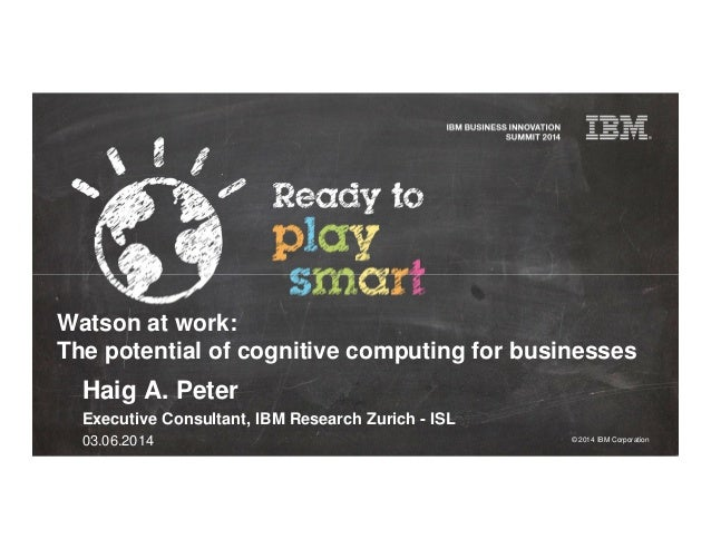 © 2014 IBM Corporation Watson at work: The potential of cognitive computing for businesses Haig A. Peter Executive Consult...