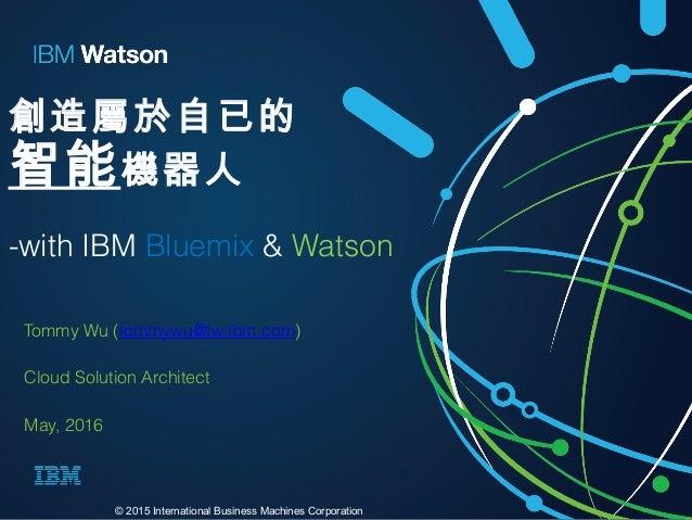 創造屬於自已的 智能機器人 -with IBM Bluemix & Watson Tommy Wu (tommywu@tw.ibm.com) Cloud Solution Architect May, 2016 © 2015 Internati...
