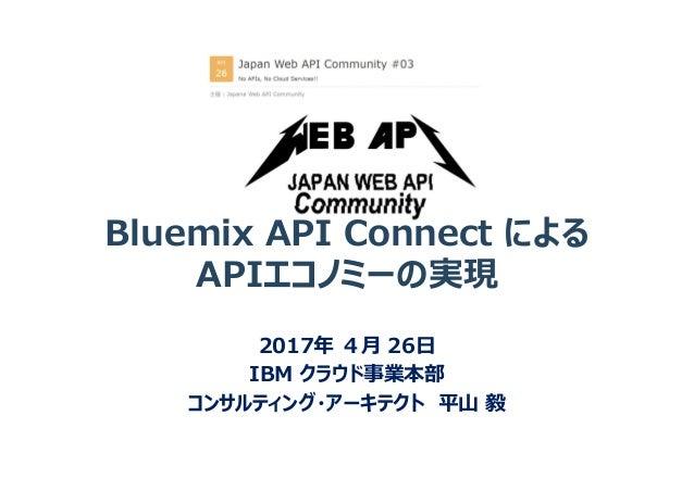 2017年 4月 26日 IBM クラウド事業本部 コンサルティング・アーキテクト 平山 毅 Bluemix API Connect による APIエコノミーの実現