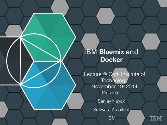 1 IBM Bluemix http://bluemix.net  IBM Bluemix and  Docker  Lecture @ Cork Institute of  Technology  November 19th 2014  Pr...