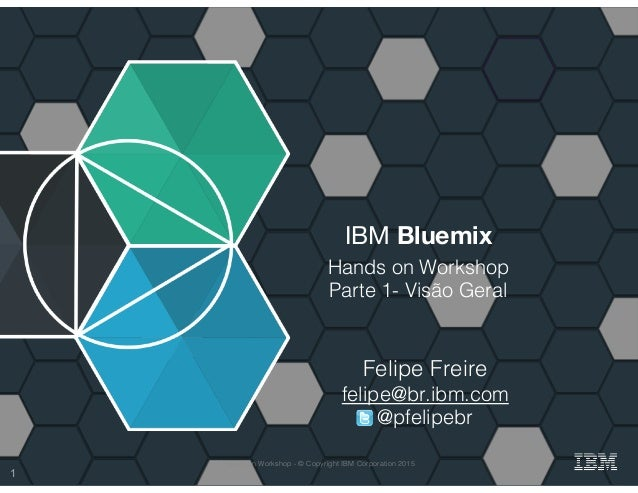 IBM Bluemix Hands on Workshop! Parte 1- Visão Geral! Felipe Freire! felipe@br.ibm.com! @pfelipebr! 1 Hands on Workshop - ©...