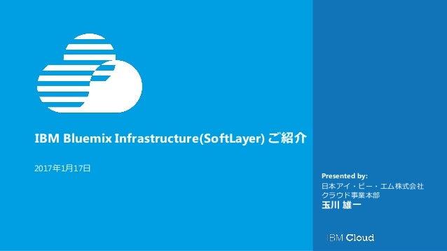 IBM Bluemix Infrastructure(SoftLayer) ご紹介 Presented by: 2017年1月17日 日本アイ・ビー・エム株式会社 クラウド事業本部 玉川 雄一