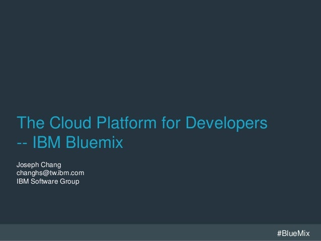 #BlueMix The Cloud Platform for Developers -- IBM Bluemix Joseph Chang changhs@tw.ibm.com IBM Software Group