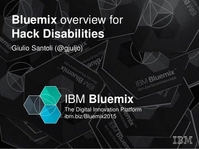 IBM Bluemix The Digital Innovation Platform ibm.biz/Bluemix2015 Bluemix overview for Hack Disabilities Giulio Santoli (@gj...