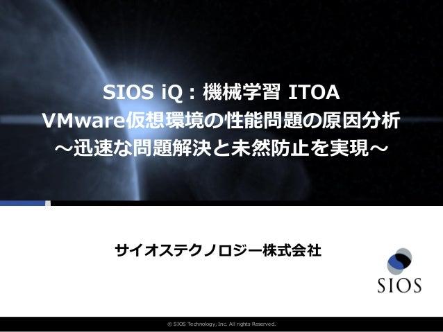 © SIOS Technology, Inc. All rights Reserved. SIOS iQ:機械学習 ITOA VMware仮想環境の性能問題の原因分析 〜迅速な問題解決と未然防止を実現〜 サイオステクノロジー株式会社