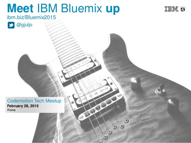 1 Codemotion Tech Meetup February 28, 2015 Rome Meet IBM Bluemix up ibm.biz/Bluemix2015 @gjuljo