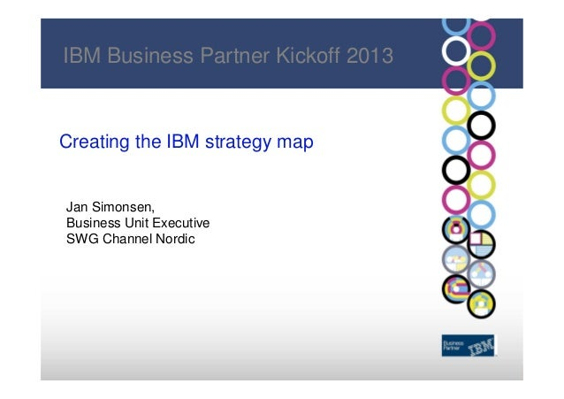 IBM Business Partner Kickoff 2013Creating the IBM strategy mapJan Simonsen,Business Unit ExecutiveSWG Channel Nordic      ...