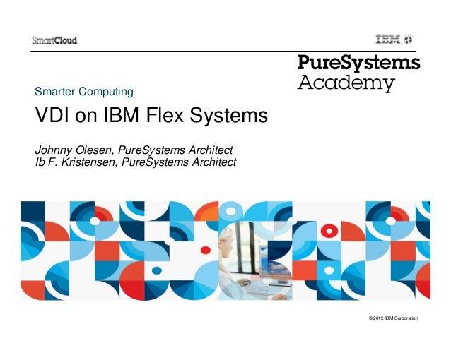Smarter ComputingVDI on IBM Flex SystemsJohnny Olesen, PureSystems ArchitectIb F. Kristensen, PureSystems Architect       ...