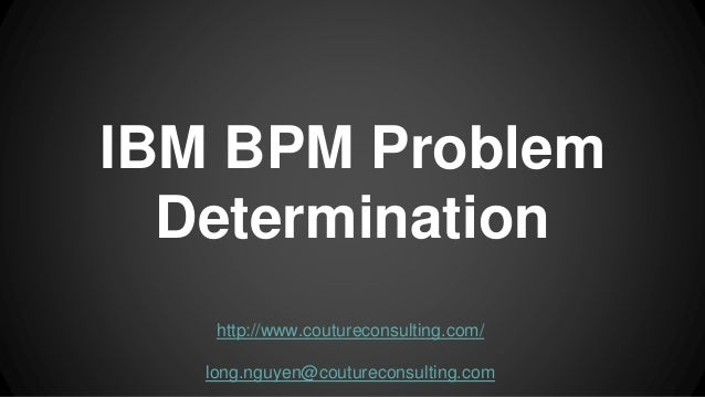 IBM BPM Problem Determination http://www.coutureconsulting.com/ long.nguyen@coutureconsulting.com