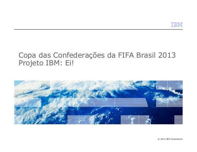 Copa das Confederações da FIFA Brasil 2013 Projeto IBM: Ei!  © 2013 IBM Corporation
