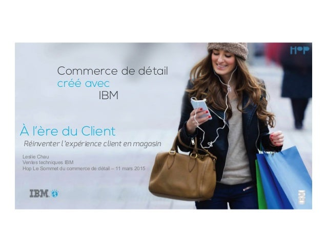 À l'ère du Client Leslie Chau Ventes techniques IBM Hop Le Sommet du commerce de détail – 11 mars 2015 Réinventer l'expéri...