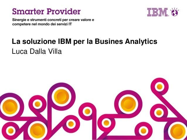 La soluzione IBM per la Busines Analytics Luca Dalla Villa