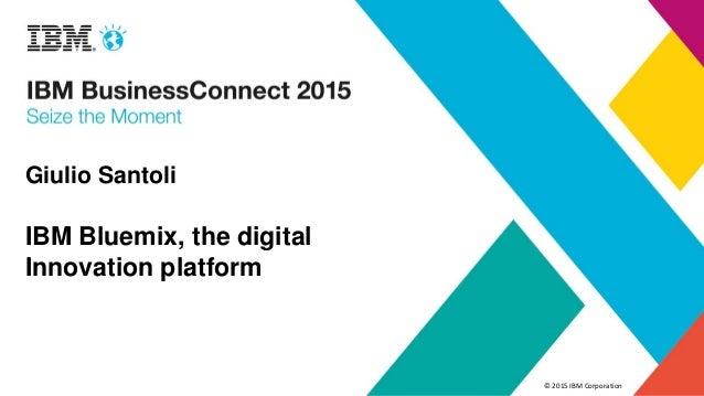 © 2015 IBM Corporation Giulio Santoli IBM Bluemix, the digital Innovation platform