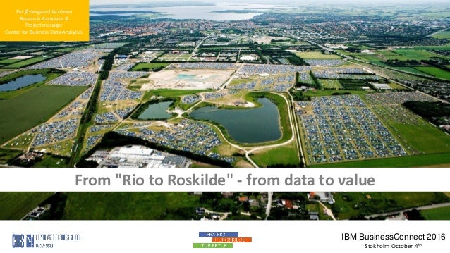 "1 Per Østergaard Jacobsen Research Associate & Project manager Center for Business Data Analytics From ""Rio to Roskilde"" -..."