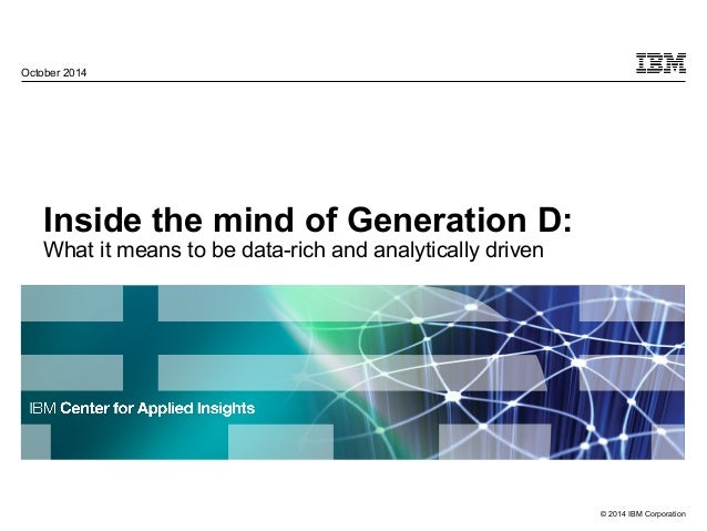 © 2014 IBM Corporation October 2014 Inside the mind of Generation D: What it means to be data-rich and analytically driven
