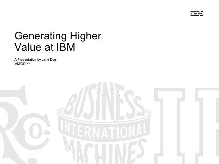 Generating Higher  Value at IBM A Presentation by Jane Doe MM/DD/YY