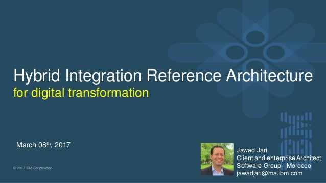 © 2017 IBM Corporation Hybrid Integration Reference Architecture for digital transformation March 08th, 2017 Jawad Jari Cl...