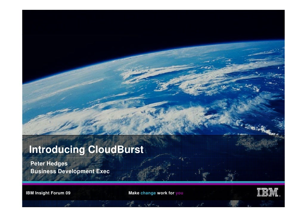 Introducing CloudBurst   Peter Hedges   Business Development Exec   IBM Insight Forum 09          Make change work for you...