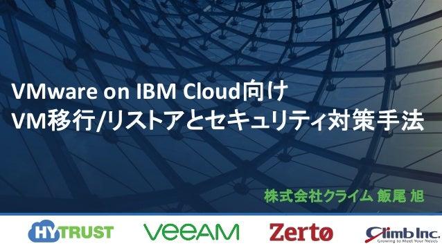 VMware on IBM Cloud向け VM移行/リストアとセキュリティ対策手法 株式会社クライム 飯尾 旭