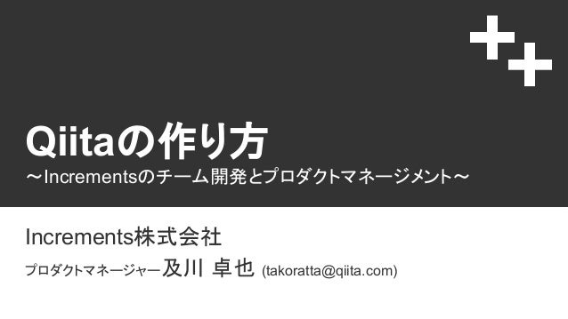 Qiitaの作り方 〜Incrementsのチーム開発とプロダクトマネージメント〜 Increments株式会社 プロダクトマネージャー及川 卓也 (takoratta@qiita.com)