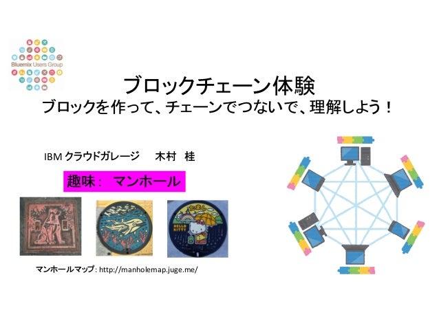 ブロックチェーン体験 ブロックを作って、チェーンでつないで、理解しよう! IBM クラウドガレージ 木村 桂 趣味: マンホール マンホールマップ: http://manholemap.juge.me/