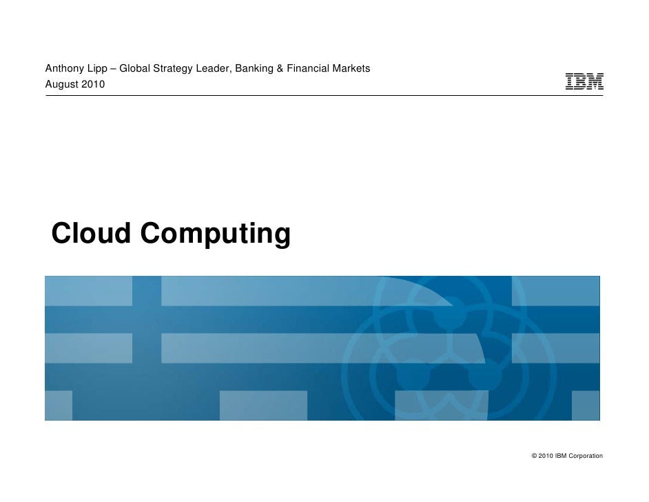 Anthony Lipp – Global Strategy Leader, Banking & Financial Markets August 2010      Cloud Computing                       ...