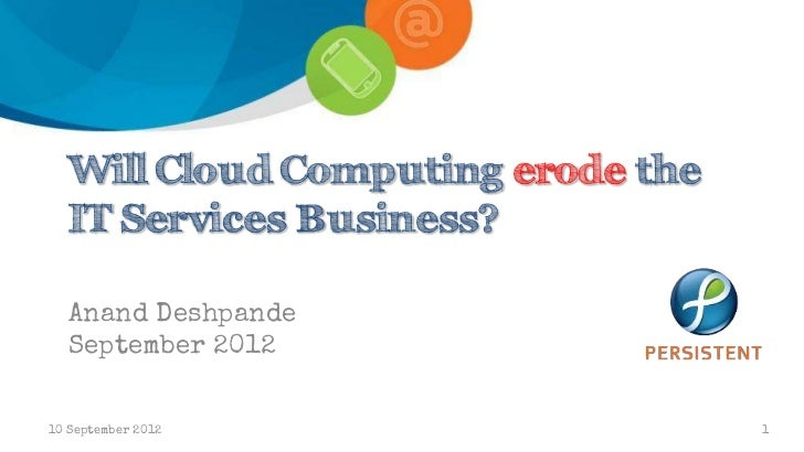 Will Cloud Computing erode the   IT Services Business?   Anand Deshpande   September 201210 September 2012                ...