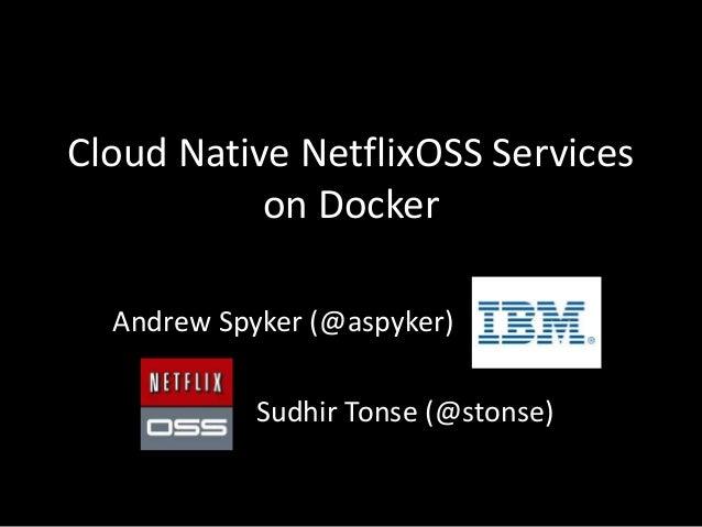 Cloud Native NetflixOSS Services on Docker Andrew Spyker (@aspyker) Sudhir Tonse (@stonse)
