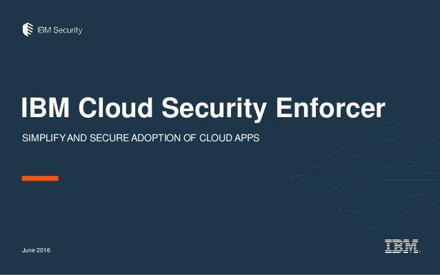 IBM Cloud Security Enforcer SIMPLIFYAND SECURE ADOPTION OF CLOUD APPS June 2016