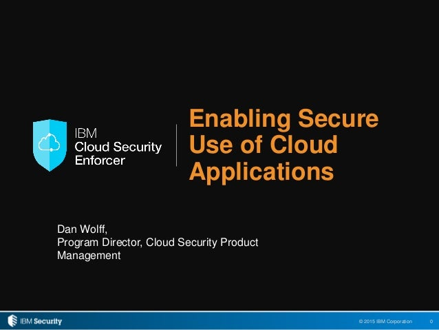 0© 2015 IBM Corporation Enabling Secure Use of Cloud Applications Dan Wolff, Program Director, Cloud Security Product Mana...
