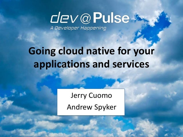 Going cloud native for your applications and services Jerry Cuomo Andrew Spyker