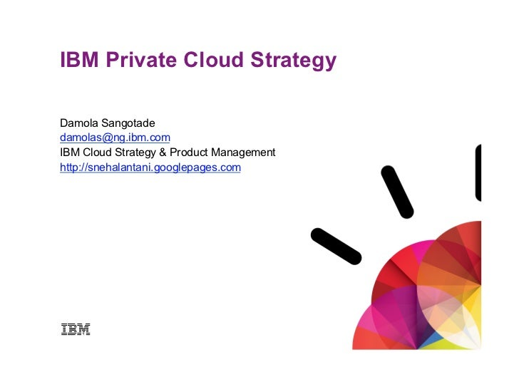 IBM Private Cloud StrategyDamola Sangotadedamolas@ng.ibm.comIBM Cloud Strategy & Product Managementhttp://snehalantani.goo...