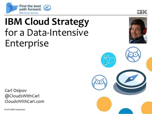 © 2015 IBM Corporation IBM Cloud Strategy for a Data-Intensive Enterprise Carl Osipov @CloudsWithCarl CloudsWithCarl.com