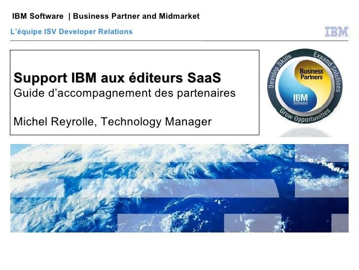 Support IBM aux éditeurs SaaS Guide d'accompagnement des partenaires Michel Reyrolle, Technology Manager L'équipe ISV Deve...
