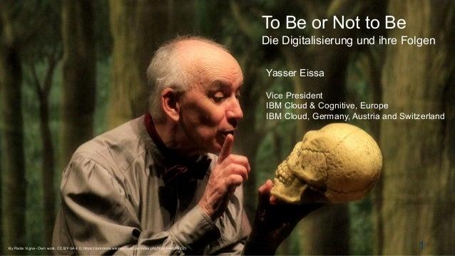 © 2015 IBM Corporation To Be or Not to Be Die Digitalisierung und ihre Folgen 1 Yasser Eissa Vice President IBM Cloud & Co...