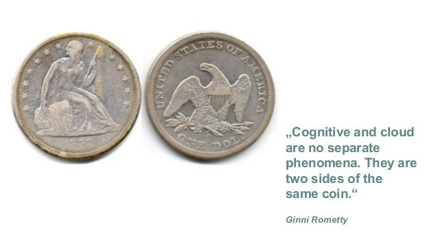 """""""Cognitive and cloud are no separate phenomena. They are two sides of the same coin."""" Ginni Rometty"""