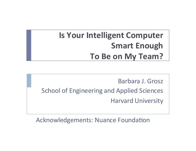 Is	   Your	   Intelligent	   Computer	   	    Smart	   Enough	    To	   Be	   on	   My	   Team?	    Barbara	   J.	   Grosz...