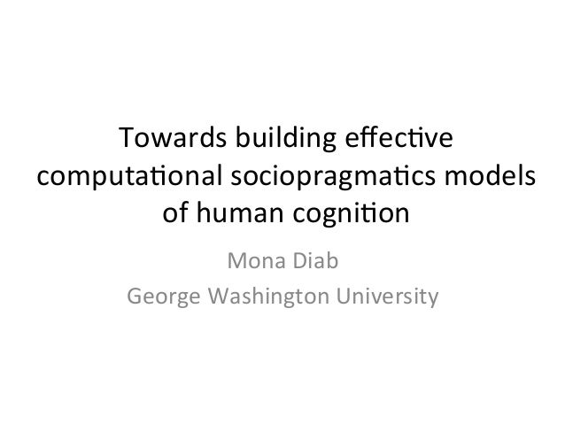 Towards	   building	   effec2ve	    computa2onal	   sociopragma2cs	   models	    of	   human	   cogni2on	    Mona	   Diab	 ...