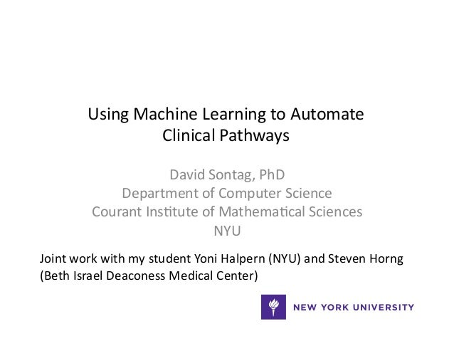 Using  Machine  Learning  to  Automate   Clinical  Pathways   David  Sontag,  PhD   Department  of ...