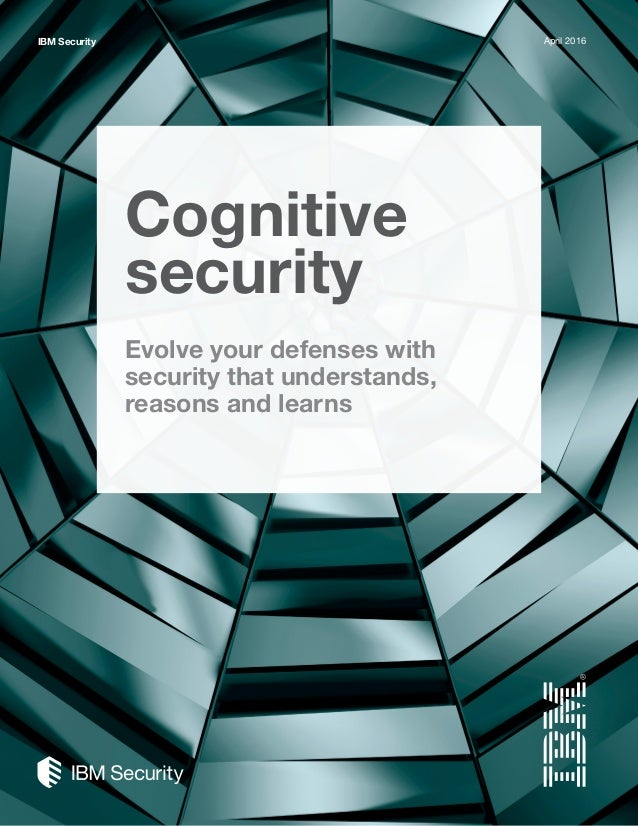 Cognitive security Evolve your defenses with security that understands, reasons and learns IBM Security April 2016