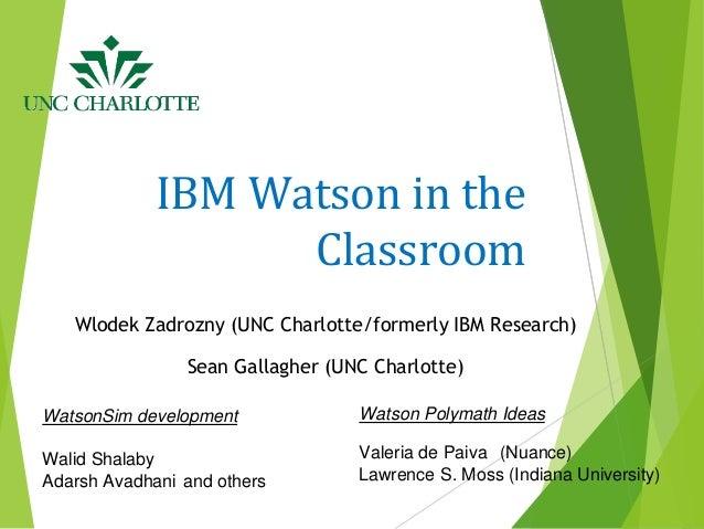 IBM Watson in the Classroom Wlodek Zadrozny (UNC Charlotte/formerly IBM Research) Sean Gallagher (UNC Charlotte) Watson Po...