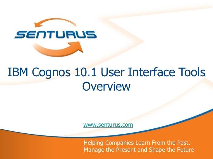 IBM Cognos 10.1 User Interface Tools            Overview             www.senturus.com             Helping Companies Learn ...