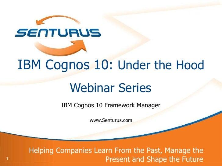 IBM Cognos 10: Under the Hood                Webinar Series              IBM Cognos 10 Framework Manager                  ...