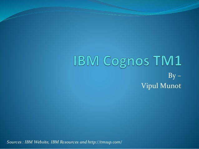 By – Vipul Munot Sources : IBM Website, IBM Resources and http://tm1up.com/