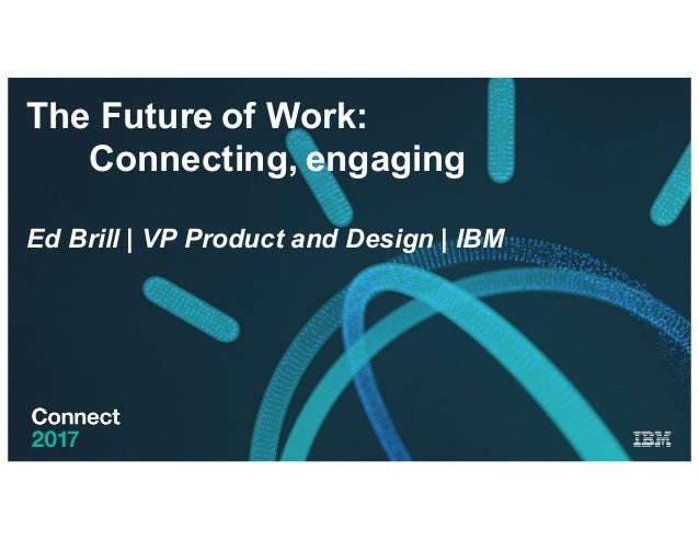 The Future of Work: Connecting, engaging Ed Brill | VP Product and Design | IBM