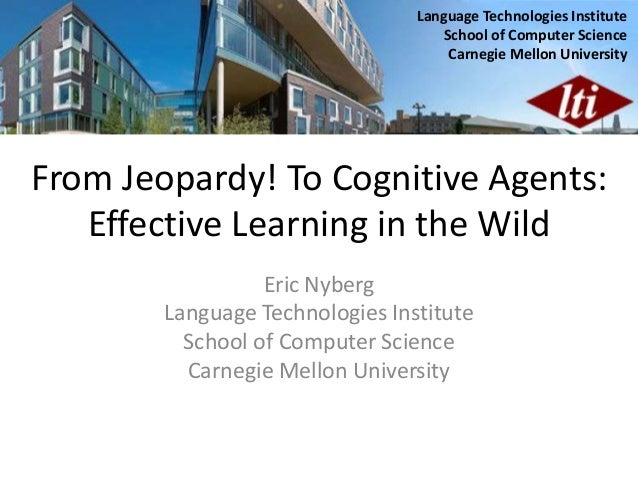 From Jeopardy! To Cognitive Agents: Effective Learning in the Wild Eric Nyberg Language Technologies Institute School of C...