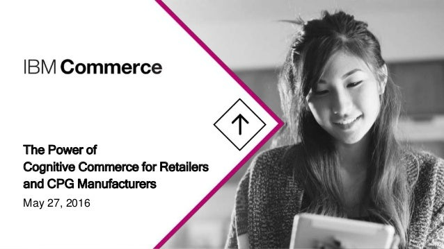 The Power of Cognitive Commerce for Retailers and CPG Manufacturers May 27, 2016