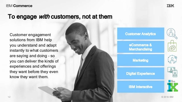 To engage with customers, not at them © 2016 IBM12 Customer Analytics Marketing eCommerce & Merchandising Digital Experien...