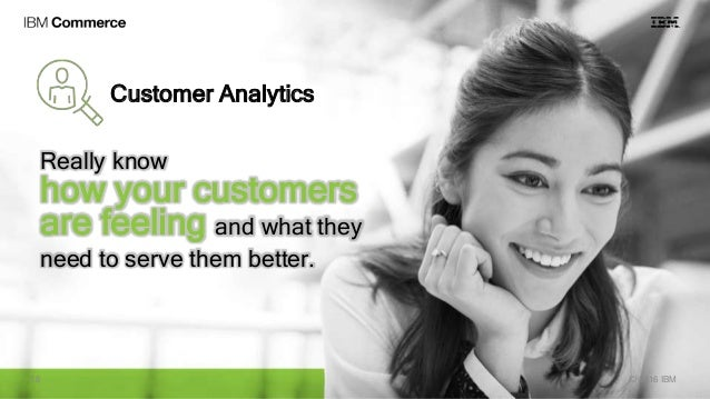 Customer Analytics Really know how your customers are feeling and what they need to serve them better. © 2016 IBM18