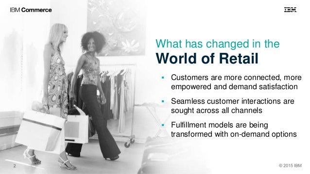 What has changed in the World of Retail  Customers are more connected, more empowered and demand satisfaction  Seamless ...